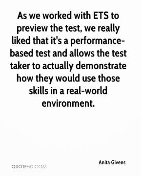 Anita Givens - As we worked with ETS to preview the test, we really liked that it's a performance-based test and allows the test taker to actually demonstrate how they would use those skills in a real-world environment.