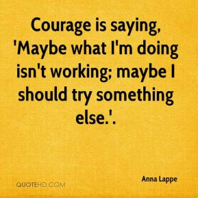 Courage is saying, 'Maybe what I'm doing isn't working; maybe I should try something else.'.