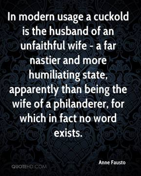 Anne Fausto - In modern usage a cuckold is the husband of an unfaithful wife - a far nastier and more humiliating state, apparently than being the wife of a philanderer, for which in fact no word exists.