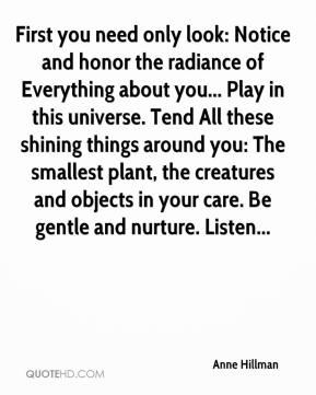 Anne Hillman - First you need only look: Notice and honor the radiance of Everything about you... Play in this universe. Tend All these shining things around you: The smallest plant, the creatures and objects in your care. Be gentle and nurture. Listen...