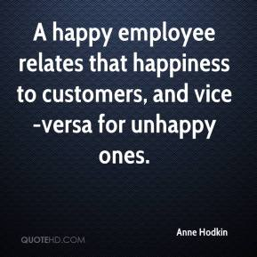 Anne Hodkin - A happy employee relates that happiness to customers, and vice-versa for unhappy ones.