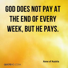 Anne of Austria - God does not pay at the end of every week, but He pays.