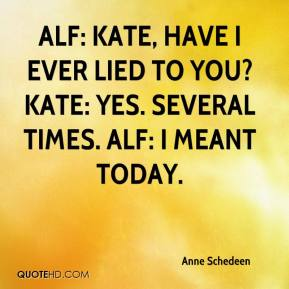 Anne Schedeen - ALF: Kate, have I ever lied to you? Kate: Yes. Several times. ALF: I meant today.
