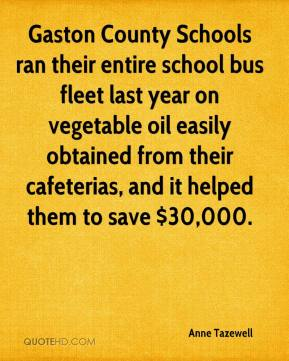 Anne Tazewell - Gaston County Schools ran their entire school bus fleet last year on vegetable oil easily obtained from their cafeterias, and it helped them to save $30,000.