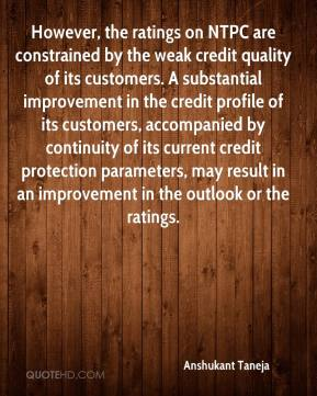 Anshukant Taneja - However, the ratings on NTPC are constrained by the weak credit quality of its customers. A substantial improvement in the credit profile of its customers, accompanied by continuity of its current credit protection parameters, may result in an improvement in the outlook or the ratings.
