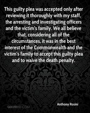 Anthony Rosini - This guilty plea was accepted only after reviewing it thoroughly with my staff, the arresting and investigating officers and the victim's family. We all believe that, considering all of the circumstances, it was in the best interest of the Commonwealth and the victim's family to accept this guilty plea and to waive the death penalty.