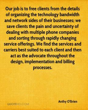 Anthy O'Brien - Our job is to free clients from the details of organizing the technology bandwidth and network sides of their businesses; we save clients the pain and uncertainty of dealing with multiple phone companies and sorting through rapidly changing service offerings. We find the services and carriers best suited to each client and then act as the advocate throughout the design, implementation and billing processes.