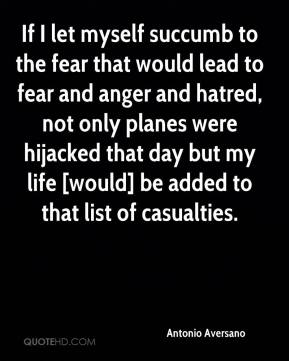 Antonio Aversano - If I let myself succumb to the fear that would lead to fear and anger and hatred, not only planes were hijacked that day but my life [would] be added to that list of casualties.