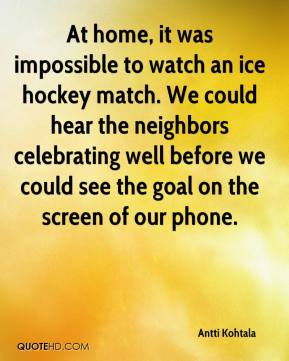 At home, it was impossible to watch an ice hockey match. We could hear the neighbors celebrating well before we could see the goal on the screen of our phone.