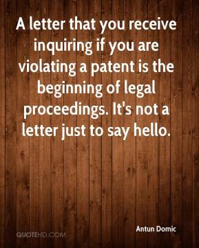 Antun Domic - A letter that you receive inquiring if you are violating a patent is the beginning of legal proceedings. It's not a letter just to say hello.