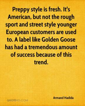 Armand Hadida - Preppy style is fresh. It's American, but not the rough sport and street style younger European customers are used to. A label like Golden Goose has had a tremendous amount of success because of this trend.