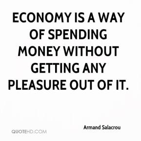 Armand Salacrou - Economy is a way of spending money without getting any pleasure out of it.
