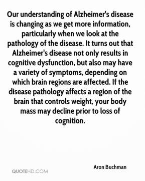 Aron Buchman - Our understanding of Alzheimer's disease is changing as we get more information, particularly when we look at the pathology of the disease. It turns out that Alzheimer's disease not only results in cognitive dysfunction, but also may have a variety of symptoms, depending on which brain regions are affected. If the disease pathology affects a region of the brain that controls weight, your body mass may decline prior to loss of cognition.