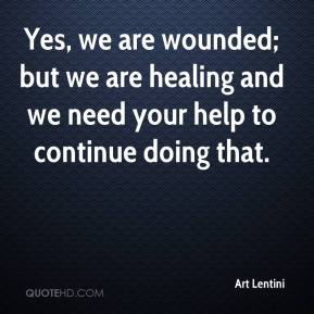 Art Lentini - Yes, we are wounded; but we are healing and we need your help to continue doing that.