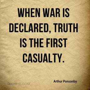 Arthur Ponsonby - When war is declared, truth is the first casualty.