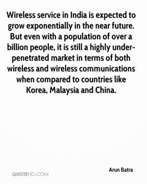 Arun Batra - Wireless service in India is expected to grow exponentially in the near future. But even with a population of over a billion people, it is still a highly under-penetrated market in terms of both wireless and wireless communications when compared to countries like Korea, Malaysia and China.