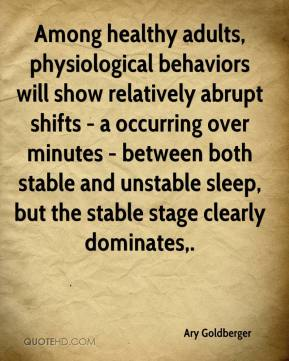Ary Goldberger - Among healthy adults, physiological behaviors will show relatively abrupt shifts - a occurring over minutes - between both stable and unstable sleep, but the stable stage clearly dominates.