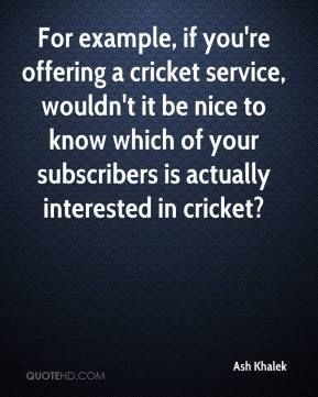 Ash Khalek - For example, if you're offering a cricket service, wouldn't it be nice to know which of your subscribers is actually interested in cricket?