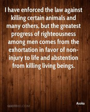Asoka - I have enforced the law against killing certain animals and many others, but the greatest progress of righteousness among men comes from the exhortation in favor of non-injury to life and abstention from killing living beings.