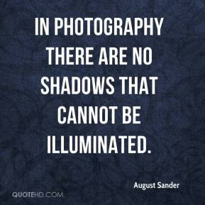 In photography there are no shadows that cannot be illuminated.