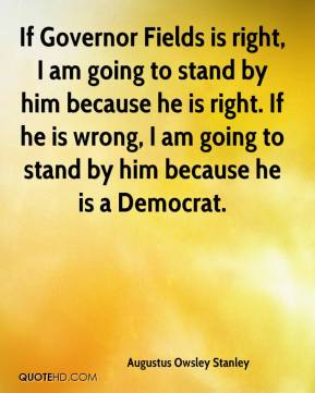 If Governor Fields is right, I am going to stand by him because he is right. If he is wrong, I am going to stand by him because he is a Democrat.