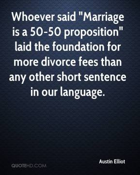 "Austin Elliot - Whoever said ""Marriage is a 50-50 proposition"" laid the foundation for more divorce fees than any other short sentence in our language."