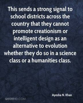 Ayesha N. Khan - This sends a strong signal to school districts across the country that they cannot promote creationism or intelligent design as an alternative to evolution whether they do so in a science class or a humanities class.