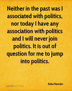 Neither in the past was I associated with politics, nor today I have any association with politics and I will never join politics. It is out of question for me to jump into politics.
