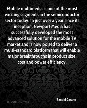 Bandel Carano - Mobile multimedia is one of the most exciting segments in the semiconductor sector today. In just over a year since its inception, Newport Media has successfully developed the most advanced solution for the mobile TV market and is now poised to deliver a multi-standard platform that will enable major breakthroughs in product size, cost and power efficiency.