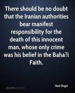 There should be no doubt that the Iranian authorities bear manifest responsibility for the death of this innocent man, whose only crime was his belief in the Baha?i Faith.