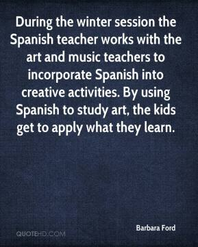 Barbara Ford - During the winter session the Spanish teacher works with the art and music teachers to incorporate Spanish into creative activities. By using Spanish to study art, the kids get to apply what they learn.