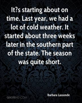 Barbara Lassonde - It?s starting about on time. Last year, we had a lot of cold weather. It started about three weeks later in the southern part of the state. The season was quite short.