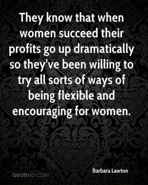 Barbara Lawton - They know that when women succeed their profits go up dramatically so they've been willing to try all sorts of ways of being flexible and encouraging for women.