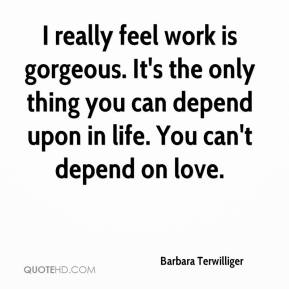 Barbara Terwilliger - I really feel work is gorgeous. It's the only thing you can depend upon in life. You can't depend on love.