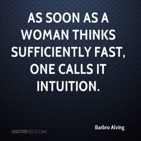 Barbro Alving - As soon as a woman thinks sufficiently fast, one calls it intuition.