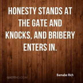 Barnabe Rich - Honesty stands at the gate and knocks, and bribery enters in.