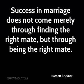 Barnett Brickner - Success in marriage does not come merely through finding the right mate, but through being the right mate.
