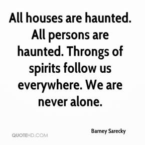 Barney Sarecky - All houses are haunted. All persons are haunted. Throngs of spirits follow us everywhere. We are never alone.
