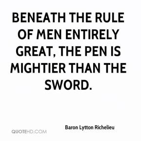 Baron Lytton Richelieu - Beneath the rule of men entirely great, the pen is mightier than the sword.
