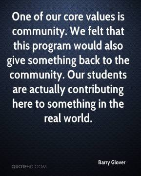 Barry Glover - One of our core values is community. We felt that this program would also give something back to the community. Our students are actually contributing here to something in the real world.