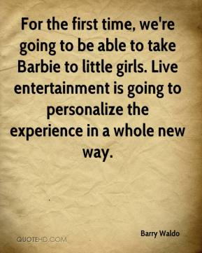 Barry Waldo - For the first time, we're going to be able to take Barbie to little girls. Live entertainment is going to personalize the experience in a whole new way.