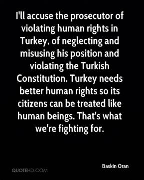 Baskin Oran - I'll accuse the prosecutor of violating human rights in Turkey, of neglecting and misusing his position and violating the Turkish Constitution. Turkey needs better human rights so its citizens can be treated like human beings. That's what we're fighting for.