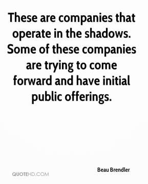 Beau Brendler - These are companies that operate in the shadows. Some of these companies are trying to come forward and have initial public offerings.