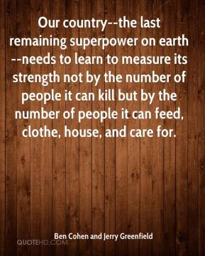 Ben Cohen and Jerry Greenfield - Our country--the last remaining superpower on earth--needs to learn to measure its strength not by the number of people it can kill but by the number of people it can feed, clothe, house, and care for.