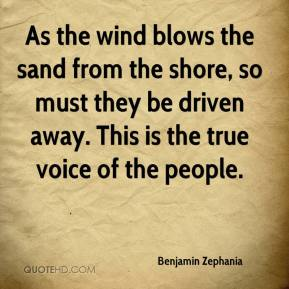 Benjamin Zephania - As the wind blows the sand from the shore, so must they be driven away. This is the true voice of the people.