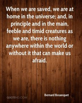 Bernard Bosanquet - When we are saved, we are at home in the universe; and, in principle and in the main, feeble and timid creatures as we are, there is nothing anywhere within the world or without it that can make us afraid.