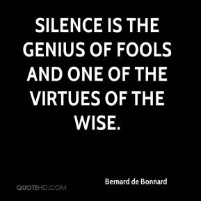 Bernard de Bonnard - Silence is the genius of fools and one of the virtues of the wise.