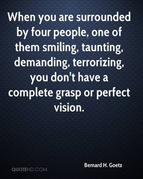 Bernard H. Goetz - When you are surrounded by four people, one of them smiling, taunting, demanding, terrorizing, you don't have a complete grasp or perfect vision.