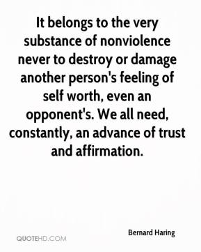 Bernard Haring - It belongs to the very substance of nonviolence never to destroy or damage another person's feeling of self worth, even an opponent's. We all need, constantly, an advance of trust and affirmation.