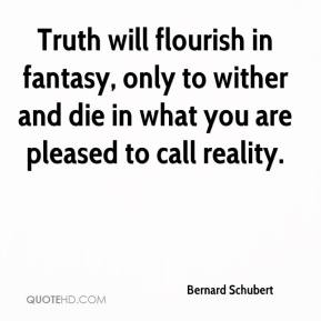 Bernard Schubert - Truth will flourish in fantasy, only to wither and die in what you are pleased to call reality.